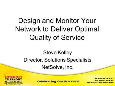 Design and Monitor Your Network to Deliver Optimal Quality of Service Steve Kelley Director, Solutions Specialists NetSolve, Inc.