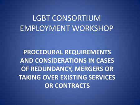 LGBT CONSORTIUM EMPLOYMENT WORKSHOP PROCEDURAL REQUIREMENTS AND CONSIDERATIONS IN CASES OF REDUNDANCY, MERGERS OR TAKING OVER EXISTING SERVICES OR CONTRACTS.