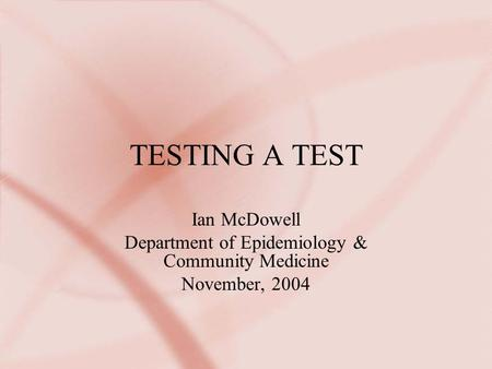 TESTING A TEST Ian McDowell Department of Epidemiology & Community Medicine November, 2004.