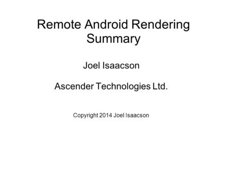 Remote Android Rendering Summary Joel Isaacson Ascender Technologies Ltd. Copyright 2014 Joel Isaacson.