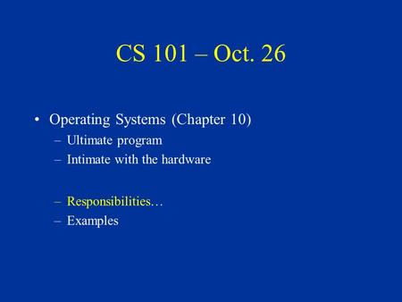CS 101 – Oct. 26 Operating Systems (Chapter 10) –Ultimate program –Intimate with the hardware –Responsibilities… –Examples.