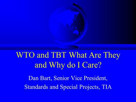 WTO and TBT What Are They and Why do I Care? Dan Bart, Senior Vice President, Standards and Special Projects, TIA.