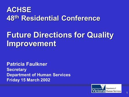 1 ACHSE 48 th Residential Conference Future Directions for Quality Improvement Patricia Faulkner Secretary Department of Human Services Friday 15 March.