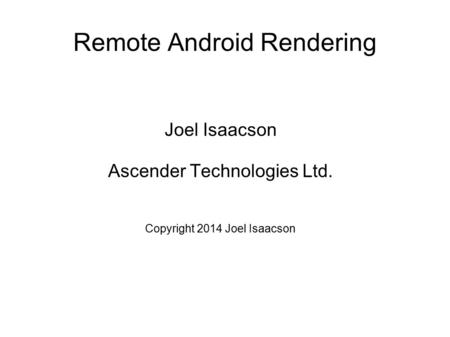 Remote Android Rendering Joel Isaacson Ascender Technologies Ltd. Copyright 2014 Joel Isaacson.