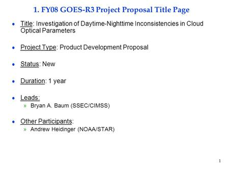 1 1. FY08 GOES-R3 Project Proposal Title Page  Title: Investigation of Daytime-Nighttime Inconsistencies in Cloud Optical Parameters  Project Type: Product.