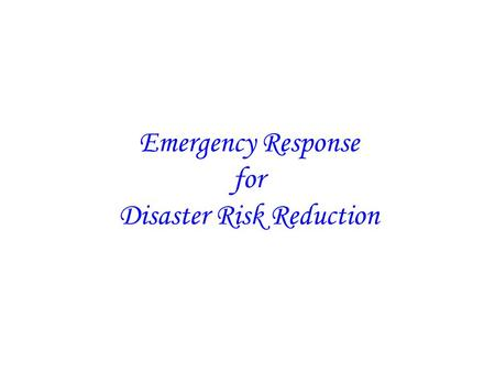 Emergency Response for Disaster Risk Reduction. Emergency Response consists of the following activities: Search and Rescue Relief Delivery Improving the.