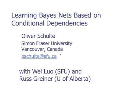 Learning Bayes Nets Based on Conditional Dependencies Oliver Schulte Simon Fraser University Vancouver, Canada ` with Wei.