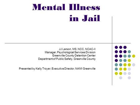 Mental Illness in Jail JJ Larson, MS, NCC, NCAC-II Manager, Psychological Services Division Greenville County Detention Center Department of Public Safety,