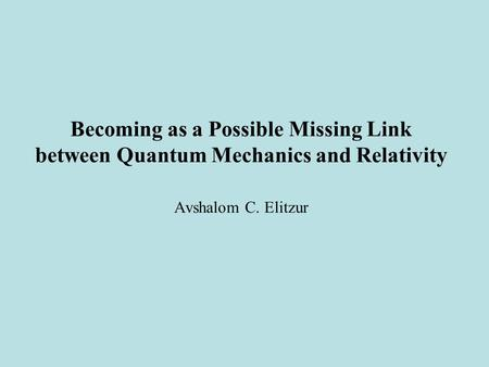 Becoming as a Possible Missing Link between Quantum Mechanics and Relativity Avshalom C. Elitzur.