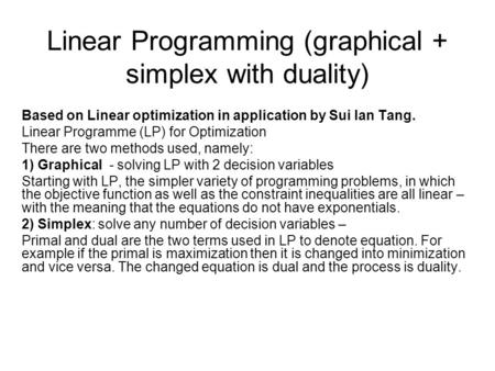 Linear Programming (graphical + simplex with duality) Based on Linear optimization in application by Sui lan Tang. Linear Programme (LP) for Optimization.