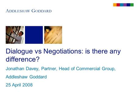 Dialogue vs Negotiations: is there any difference? Jonathan Davey, Partner, Head of Commercial Group, Addleshaw Goddard 25 April 2008.