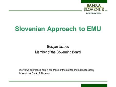 Slovenian Approach to EMU Boštjan Jazbec Member of the Governing Board The views expressed herein are those of the author and not necessarily those of.