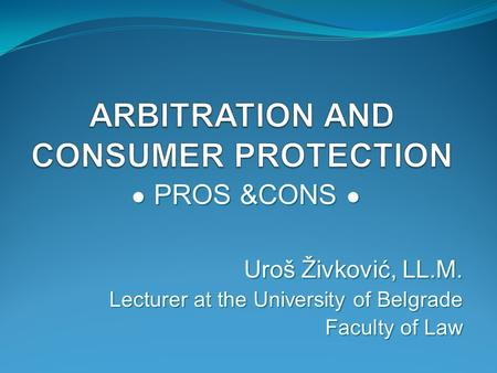 ● PROS &CONS ● Uroš Živković, LL.M. Lecturer at the University of Belgrade Faculty of Law.