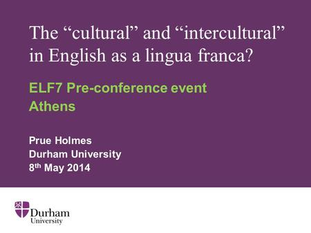 "The ""cultural"" and ""intercultural"" in English as a lingua franca? ELF7 Pre-conference event Athens Prue Holmes Durham University 8 th May 2014."