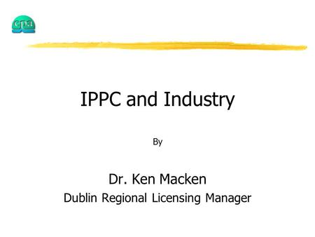 IPPC and Industry By Dr. Ken Macken Dublin Regional Licensing Manager.