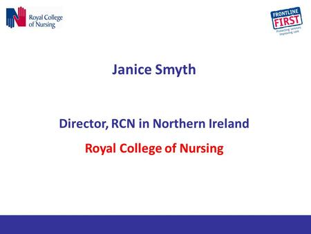 Janice Smyth Director, RCN in Northern Ireland Royal College of Nursing.