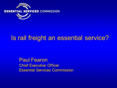 Is rail freight an essential service? Paul Fearon Chief Executive Officer Essential Services Commission.