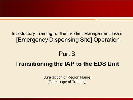 Introductory Training for the Incident Management Team [Emergency Dispensing Site] Operation Part B Transitioning the IAP to the EDS Unit [Jurisdiction.