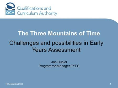 18 September 20081 The Three Mountains of Time Challenges and possibilities in Early Years Assessment Jan Dubiel Programme Manager EYFS.