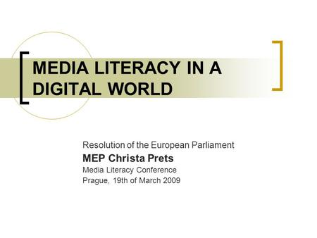 MEDIA LITERACY IN A DIGITAL WORLD Resolution of the European Parliament MEP Christa Prets Media Literacy Conference Prague, 19th of March 2009.