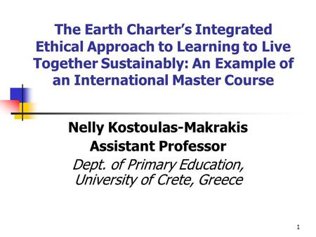 1 The Earth Charter's Integrated Ethical Approach to Learning to Live Together Sustainably: An Example of an International Master Course Nelly Kostoulas-Makrakis.