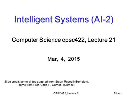 CPSC 422, Lecture 21Slide 1 Intelligent Systems (AI-2) Computer Science cpsc422, Lecture 21 Mar, 4, 2015 Slide credit: some slides adapted from Stuart.
