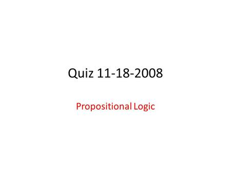 Quiz 11-18-2008 Propositional Logic. 1. Let A,B,C be propositions, i.e. they can take values False (F) or True (T). a) How many possible worlds are there.