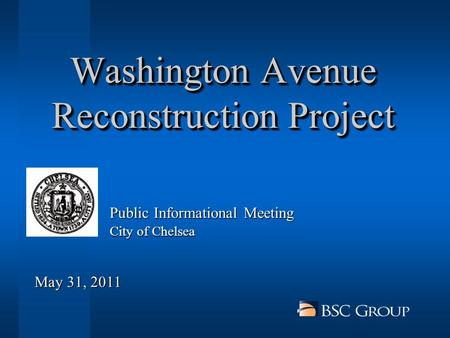 Washington Avenue Reconstruction Project City of Chelsea Public Informational Meeting May 31, 2011.