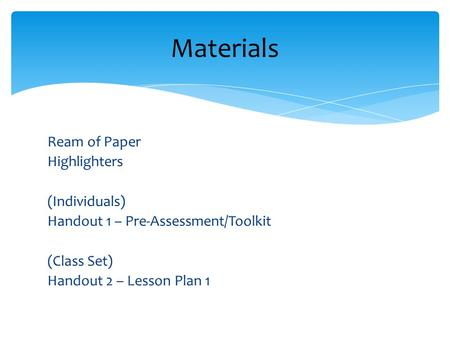 Ream of Paper Highlighters (Individuals) Handout 1 – Pre-Assessment/Toolkit (Class Set) Handout 2 – Lesson Plan 1 Materials.
