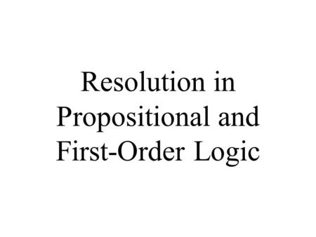 Resolution in Propositional and First-Order Logic.