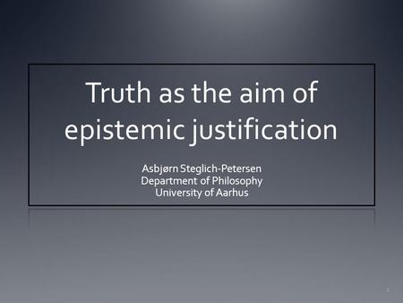 1 Truth as the aim of epistemic justification Asbjørn Steglich-Petersen Department of Philosophy University of Aarhus.