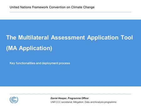 UNFCCC secretariat, Mitigation, Data and Analysis programme Daniel Hooper, Programme Officer The Multilateral Assessment Application Tool (MA Application)