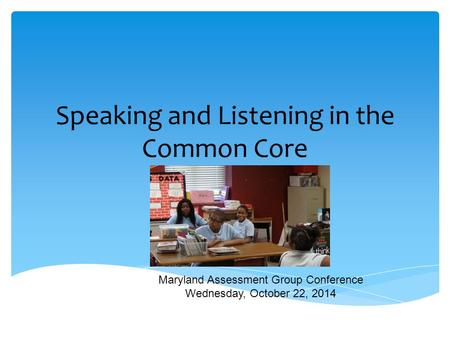 Speaking and Listening in the Common Core Maryland Assessment Group Conference Wednesday, October 22, 2014.