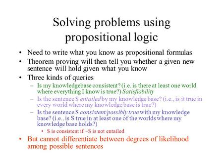 Solving problems using propositional logic Need to write what you know as propositional formulas Theorem proving will then tell you whether a given new.