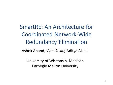 SmartRE: An Architecture for Coordinated Network-Wide Redundancy Elimination Ashok Anand, Vyas Sekar, Aditya Akella University of Wisconsin, Madison Carnegie.
