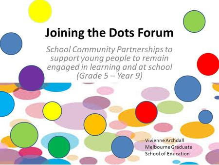 Joining the Dots Forum School Community Partnerships to support young people to remain engaged in learning and at school (Grade 5 – Year 9) Vivienne Archdall.
