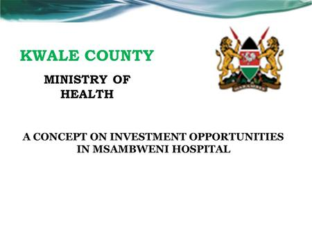 KWALE COUNTY MINISTRY OF HEALTH A CONCEPT ON INVESTMENT OPPORTUNITIES IN MSAMBWENI HOSPITAL.