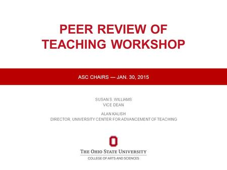 PEER REVIEW OF TEACHING WORKSHOP SUSAN S. WILLIAMS VICE DEAN ALAN KALISH DIRECTOR, UNIVERSITY CENTER FOR ADVANCEMENT OF TEACHING ASC CHAIRS — JAN. 30,
