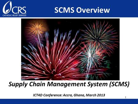 Supply Chain Management System (SCMS) ICT4D Conference: Accra, Ghana, March 2013 SCMS Overview 1.