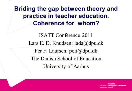 Briding the gap between theory and practice in teacher education. Coherence for whom? ISATT Conference 2011 Lars E. D. Knudsen: Per F. Laursen:
