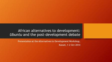 African alternatives to development: Ubuntu and the post-development debate Presentation at the Alternatives to Development Workshop, Kassel, 1-2 Oct 2014.