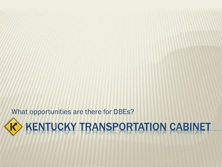 What opportunities are there for DBEs?. The Kentucky Transportation Cabinet has been designated, by the Governor via the Secretary, through the Office.
