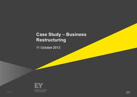 Page 1 Case Study – Business Restructuring 11 October 2013.