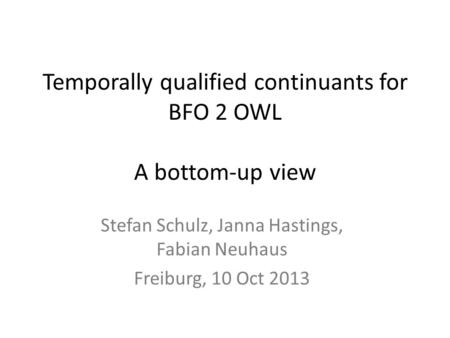 Temporally qualified continuants for BFO 2 OWL A bottom-up view Stefan Schulz, Janna Hastings, Fabian Neuhaus Freiburg, 10 Oct 2013.