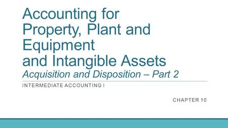 Accounting for Property, Plant and Equipment and Intangible Assets Acquisition and Disposition – Part 2 INTERMEDIATE ACCOUNTING I CHAPTER 10.