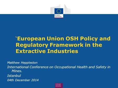 'European Union OSH Policy and Regulatory Framework in the Extractive Industries Matthew Heppleston International Conference on Occupational Health and.