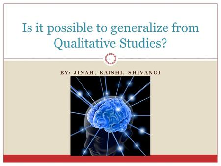 BY: JINAH, KAISHI, SHIVANGI Is it possible to generalize from Qualitative Studies?