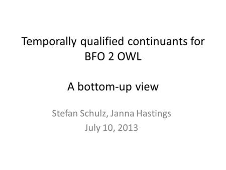 Temporally qualified continuants for BFO 2 OWL A bottom-up view Stefan Schulz, Janna Hastings July 10, 2013.