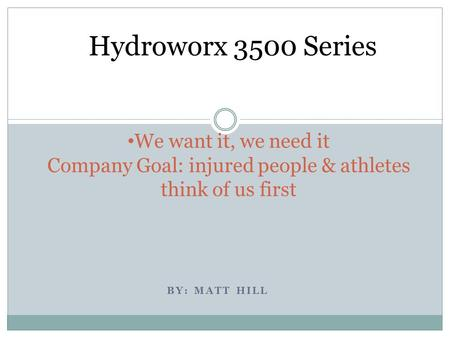 BY: MATT HILL We want it, we need it Company Goal: injured people & athletes think of us first Hydroworx 3500 Series.