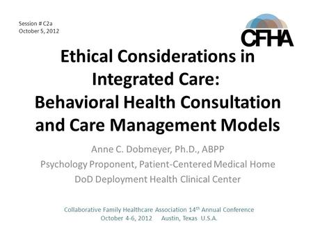 Ethical Considerations in Integrated Care: Behavioral Health Consultation and Care Management Models Anne C. Dobmeyer, Ph.D., ABPP Psychology Proponent,